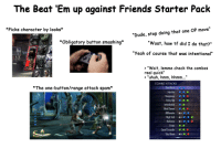 """Dude, Friends, and Starter Packs: The Beat 'Em up against Friends Starter Pack  """"Dude, stop doing that one OP move""""  """"Wuat, how tf did I do that?""""  """"Yeah of course that was intentional  *Picks character by looks*  *Obligatory button smashing*  » """"Wait, lemme check the combos  real quick""""  > """"uhuh, hmm, hhmm...""""  COMBO ATTACKS  *The one-button/range attack spam*  Injustice,,4  Vengeance ,, e  Tricky Bat &,0,e  Intimidation  Mind Games ,  Millionaire,  High Tech  Darkness  Tragice  Caped Crusader,,"""