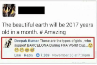 Barcelona, Fifa, and Memes: The beautiful earth will be 2017 years  old in a month. Amazing  Deepak Kumar These are the types of girls, who  support BARCELONA During FIFA World Cup...  Like Reply O 7.369 November 30 at 7:36pm @theladbible is the best page on Instagram!! 🔥🔥