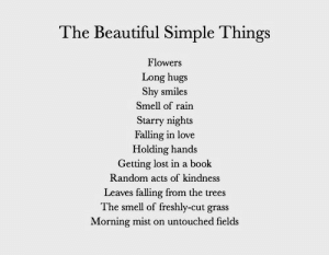 Beautiful, Love, and Smell: The Beautiful Simple Things  Flowers  Long hugs  Shy smiles  Smell of rain  Starry nights  Falling in love  Holding hands  Getting lost in a boolk  Random acts of kindness  Leaves falling from the trees  The smell of freshly-cut grass  Morning mist on untouched fields