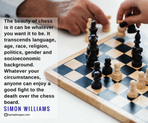 Life, Politics, and Chess: The beauty of chess  is it can be whatever  you want it to be. It  transcends language,  age, race, religion,  politics, gender and  socioeconomic  background.  Whatever your  circumstances,  anyone can enjoy a  good fight to the  death over the chess  board.  SIMON WILLIAMS  asayingImages.com 22 Intense Chess Quotes That'll Teach You Some Valuable Life Lessons #sayingimages #chessquotes #chessquote #lifequotes