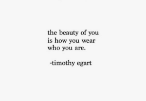 timothy: the beauty of you  is how you wear  who you are  -timothy egart