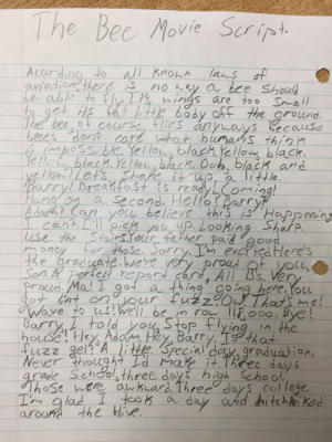 I decided to write as much of the Bee Movie Script I could in the 21 minutes I had in Health. This is the result.: The Bec Movie Serip  Acording to al hnouh  aviation theres  lans of  no y a bce Should  be able to fly Lt's nings are too Snall  to get its fat itte body off the  grolund  becauuse  becs dontcare what humahs thin  IMpossble, Yello blach ellow blaCk  Yello black. Yelloblack. Och, blach and  a little  Barry! Breahfast is readyoming!  The bee  cacurse  vellonLet's Shake itup,  a Second. Hellor Barry  A dort? Can  youu believe this isHaPp eaing  Icant.Il pich yau up. Looking Share  use the Stairs.Your falher padgood  for dhose. Sorry. Im exciiedHere's  e graduate.here very proud t yoc  oncy  proud f yolt  All B's. Ver  Son. perfed eport car  ocd. Ma! I got a thing going here.Yoce  That's me!  Wave to swe'll be in ro l000. Bye!  yOur fuzzO  Barry told ou Stop flying in the  house! Hey Barry, Ts that  fuzz gel? A lite Special' ee day s  Adam, Hey  graduation.  Never though7 Id mak it.  grade Schoolsthree doys high School  hose here aukuard. Three days college.  Tm glad I tcok  a  day and bitchiked  around the Hive I decided to write as much of the Bee Movie Script I could in the 21 minutes I had in Health. This is the result.