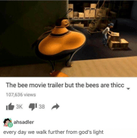 Bee Movie, Ironic, and Bees: The bee movie trailer but the bees are thicc  107,636 views  ahsadler  every day we walk further from god's light Living for this version