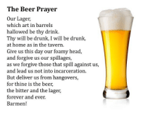 Beer: The Beer Prayer  Our Lageir,  which art in barrels  hallowed be thy drink.  Thy will be drunk, I will be drunk,  at home as in the tavern.  Give us this day our foamy head,  and forgive us our spillages,  as we forgive those that spill against us,  and lead us not into incarceration  But deliver us from hangovers,  for thine is the beer,  the bitter and the lager,  forever and ever  Barmen!