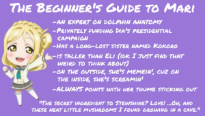 """Love, Weird, and Lost: THE BEGINNER'S GUIDE TO MARI  -AN EXPERT ON DOLPHIN ANATOMY  -PRIVATELY FUNDING DIA'S PRESIDENTIAL  CAMPAIGN  -HAS A LONG-LOST SISTER NAMED KOKORO  -15 TALLER THAN ELI (IDK I JUST FIND THAT  WEIRD TO THINK ABOUT)  -ON THE OUTSIDE, SHE'S MEMEIN', CUZ ON  THE INSIDE, SHE'S SCREAMIN'  -ALWAYS POINTS WITH HER THUMB STICKING OUT  I""""THE SECRET INGREDIENT TO STEWSHINE? LOVE! ...OH, AND  THESE NEAT LITTLE MUSHROOMS I FOUND GROWING IN A CAVE,"""" The Beginner's Guide to Mari!"""