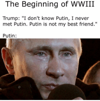 "The Beginning of WWIII  Trump: ""I don't know Putin, I never  met Putin. Putin is not my best friend.""  Putin 😂😂😂"