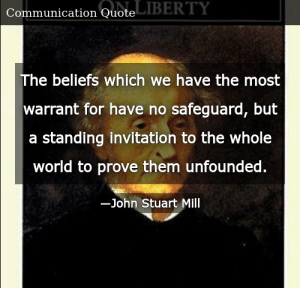 SIZZLE: The beliefs which we have the most warrant for have no safeguard, but a standing invitation to the whole world to prove them unfounded.