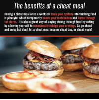 Food, Gym, and Cheat Day: The benefits of a cheat meal  Having a cheat meal once a week can trick your system into thinking food  is plentyful which temporarily boosts your metabolism and burns through  fat stores. It's also a great way of staying strong through healthy eating  by allowing yourself to occasionally indulge your cravings. So go ahead  and enjoy but don't let a cheat meal become cheat day, or cheat week! But then that turns into a cheat week 👀😂