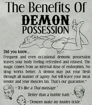 Massage, Magic, and Drug: The Benefits Of  DEMON  POSSESSION  Did you know..  Frequent and even occasional demonic possession  leaves your body feeling refreshed and relaxed. The  magic comes from an infernal dose of endorphins. No  drug works better. A demon may put your flesh  through all manner of agony, but will leave your meat  tender and your muscles lax. That's our guarantee.  s lke a Thai massage.  Better than a bubble bath.-  a-Demons make my insides tickle