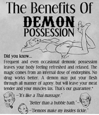 Massage, Magic, and Drug: The Benefits Of  POSSESSION  Did you know...  Frequent and even occasional demonic possession  leaves your body feeling refreshed and relaxed. The  magic comes from an infernal dose of endorphins. No  drug works better. A demon may put your flesh  through all manner of agony, but will leave your meat  tender and your muscles lax. That's our guarantee.*  tslike a Thai massage.  Better than a bubble bath.-  淘-Demons make my insides tickle.""
