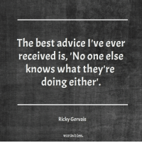 Advice, Best, and Ricky Gervais: The best advice I've ever  received is, 'No one else  knows what they're  doing either.  Ricky Gervais  wordables.