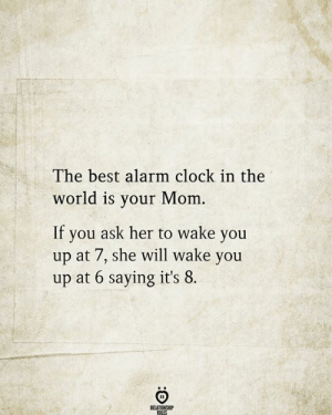 Clock, Alarm, and Alarm Clock: The best alarm clock  world is your Mom  If  you ask her to wake you  up at 7, she will wake you  up at 6 saying it's 8  RELATIONSHIP  RILES