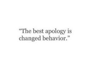 "Apology: ""The best apology is  changed behavior."""