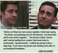 "John Krasinski, Memes, and Best: The best boss I ever had  ""Before we filmed our last scenes together, Emily kept saying  ""You better start planning now for the Kleenex. You know that  you'll never hold it together. The director called, Action,  and started wailing from a place l had never been to  emotionally. Spontaneously, walked up and gave him a  huge hug. It was these two grown men holding each other in  an emotional breakdown.""  JOHN KRASINSKI 😰😢"