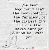 The best boyfriend isn't the best-looking, the funniest, or the richest. It's the one that makes sure you know he loves you.: The best  boyfriend isn't  the best-looking,  the funniest, or  the richest  It's  the one that  makes sure you  know he loves  you.  Liketove Quotes.com The best boyfriend isn't the best-looking, the funniest, or the richest. It's the one that makes sure you know he loves you.