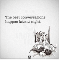 Happenes: The best conversations  happen late at night.
