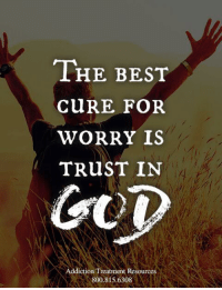 Wings of Encouragement: THE BEST  CuRE FOR  WORRY IS  TRuST IN  GUD  Addiction Treatment Resources  800.815.6308 Wings of Encouragement