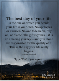<3: The best day of your life  is the one on which you decide  your life is your own. No apologies  or excuses. No one to lean on, rely  on, or blame. The gift is yours it is  an amazing journey and you alone  are responsible for the quality of it.  This is the day your life really  begins.  Bob Moawad  Type 'Yes' if you agree  Life Learned  Feelings <3