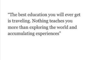"traveling: ""The best education you will ever get  is traveling. Nothing teaches you  more than exploring the world and  accumulating experiences"""