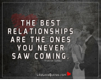 Memes, Saw, and Quotes: THE BEST  ELAT  S  ARE THE ONES  YOU NEVER  SAW COM IN G  Prakhar Sahay  Like Love Quotes.com The best relationships are the ones you never saw coming.