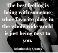 Memes, 🤖, and Relationship Quotes: The best feeling is  being with someone  whos favorite place in  the whole wide world  is just being next to  you.  Relationship Quotes