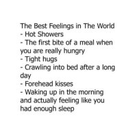 Hungry, Best, and World: The Best Feelings in The World  - Hot Showers  - The first bite of a meal when  you are really hungry  Tight hugs  - Crawling into bed after a long  day  Forehead kisses  - Waking up in the morning  and actually feeling like you  had enough sleep