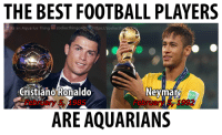 2 of the best football players in the world were born today! Happy 32nd birthday to Cristiano Ronaldo and 25th birthday to Neymar Jr.! #Feb5: THE BEST FOOTBALL PLAYERS  Its an Aquarius Thin  Zodiacthingc  https://zodiact  Cristiano Ronaldo  Neymar  985  Februa  ARE AQUARIAN 2 of the best football players in the world were born today! Happy 32nd birthday to Cristiano Ronaldo and 25th birthday to Neymar Jr.! #Feb5