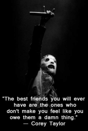 "Friends, Best, and Best Friends: ""The best friends you will ever  have are the ones who  don't make you feel like you  owe them a damn thing.""  Corey Taylor Wise words from a wise man"
