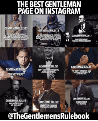 @thegentlemensrulebook Is the best page on Instagram for Gentlemen. Make sure to follow them for great original content! 👉🏽 @thegentlemensrulebook 👉🏽 @thegentlemensrulebook: THE BEST GENTLEMAN  PAGE ONINSTAGRAM  GENTLEMAN RULE#23  NTLEMANR  DONTLOOKFOR ONE WAY  WE MAY NOT BEABLETOCONTROL  GENTLEMANRULE #17  TO LOVE ATHOUSAND WOMEN  HOWCERTAINTHINGS MAKEUSFEEL  INSTEAD LOOK FORATHOUSAND  DONTSAY MORE  WAYSTOLOVEONE WOMAN  BEAS COOLASTHEWIND  THAN WHATS NECESSARY  GENTLEMANRULEE5  GENTLEMAN RULEH4  GENTLEMAN RULE  DONTTAKETHINGS PERSONAL  YOU DONTMAKE HER FALL  ALWAYS BETHE BEST  IF YOU DONTINTENDON  VERSION OFYOURSELE  USTENTOUNDERSTA  CATCHING HER  NOT JUST TO REPLY  GENTLEMAN RULE  GENTLEMAN RULE #3  GENTLEMAN RU  BE CONFIDENT  BE KIND BUTTAKE  YET HUMBLE  NO BULLSHIT  NEVER STOPLEARNING.  KNOWLEDGEIS POWER.  @The GentlemensRulebook @thegentlemensrulebook Is the best page on Instagram for Gentlemen. Make sure to follow them for great original content! 👉🏽 @thegentlemensrulebook 👉🏽 @thegentlemensrulebook