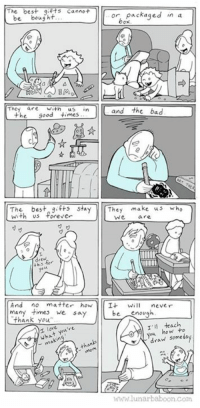 Comic about drawing! Thanks mom... www.lunarbaboon.com: The best gifts cannot  or, packaged in a  be  bought  box  The  are Wath  In  the good times  and the bad  The best say  make us  Wh  They  with us forever  We  And no matter how  It  will never  many we say  be  enough  thank you  I'll teach  over  you how to  wha  draw than  WWW lunar baboon com Comic about drawing! Thanks mom... www.lunarbaboon.com