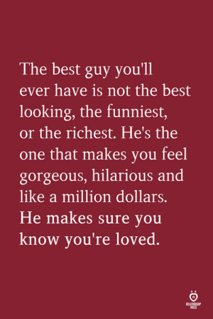 Best, Gorgeous, and Hilarious: The best guy you'll  ever have is not the best  looking, the funniest,  or the richest. He's the  one that makes you feel  gorgeous, hilarious and  like a million dollars  He makes sure you  know you're loved.