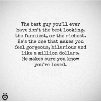 Best, Gorgeous, and Hilarious: The best guy you'll ever  have isn't the best looking,  the funniest, or the richest.  He's the one that makes you  feel gorgeous, hilarious and  like a million dollars.  He makes sure you know  you're loved.
