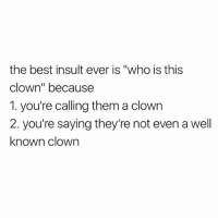 "Best, Dank Memes, and Who: the best insult ever is ""who is this  clown"" because  1. you're calling them a clown  2. you're saying they're not even a well  known clown 😂😂😂😂 LMMFAO"