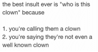 "Best, Who, and Clown: the best insult ever is ""who is this  clown"" because  1. you're calling them a clown  2. you're saying they're not even a  well known clown"