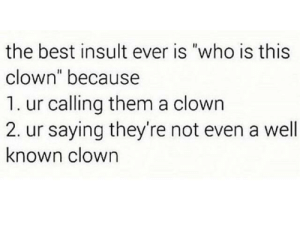 """Dank, Memes, and Target: the best insult ever is """"who is this  clown"""" because  1. ur calling them a clown  2. ur saying they're not even a well  known clown It's effective by michaelscottpaperco- MORE MEMES"""
