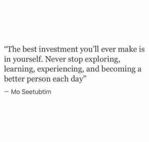 """Better Person: """"The best investment you'll ever make is  in yourself. Never stop exploring,  learning, experiencing, and becoming  better person each day""""  Mo Seetubtim"""