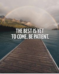 Memes, Best, and Patient: THE BEST IS YET  TO COME. BE PATIENT  lhe SuccessClub Tag someone 🌈 thesuccessclub