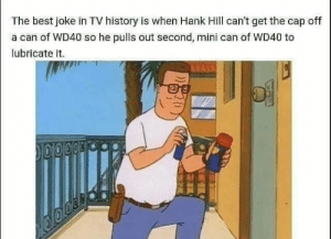 srsfunny:  He was ahead of his time: The best joke in TV history is when Hank Hill can't get the cap off  a can of WD40 so he pulls out second, mini can of WD40 to  lubricate it.  TARES srsfunny:  He was ahead of his time