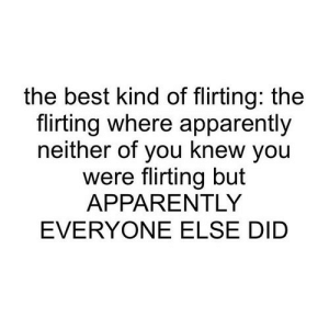 https://iglovequotes.net/: the best kind of flirting: the  flirting where apparently  neither of you knew you  were flirting but  APPARENTLY  EVERYONE ELSE DID https://iglovequotes.net/