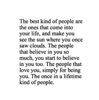 http://iglovequotes.net/: The best kind of people are  the ones that come into  your life, and make you  see the sun where you once  saw clouds. The people  that believe in you so  much, you start to believe  in you too. The people that  love you, simply for being  you. The once in a lifetime  kind of people. http://iglovequotes.net/