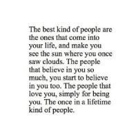 Life, Love, and Saw: The best kind of people are  the ones that come into  your life, and make you  see the sun where you once  saw clouds. The people  that believe in you so  much, you start to believe  in you too. The people that  love you, simply for being  you. The once in a lifetime  kind of people. http://iglovequotes.net