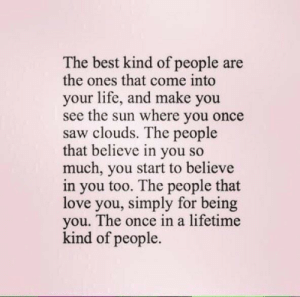 Believe In You: The best kind of people are  the ones that come into  your life, and make you  see the sun where you once  saw clouds. The people  that believe in you so  much, you start to believe  in you too. The people that  love you, simply for being  you. The once in a lifetime  kind of people.
