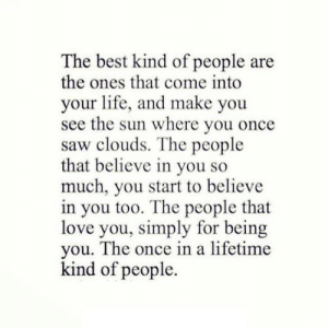 https://iglovequotes.net/: The best kind of people are  the ones that come into  your life, and make you  see the sun where you once  saw clouds. The people  that believe in you so  much, you start to believe  in you too. The people that  love you, simply for being  you. The once in a lifetime  kind of people. https://iglovequotes.net/