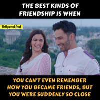 Friends, Memes, and Best: THE BEST KINDS OF  FRIENDSHIP IS WHEN  Bollywood feed  YOU CAN'T EVEN REMEMBER  HOW YOU BECAME FRIENDS, BUT  YOU WERE SUDDENLY SO CLOSE