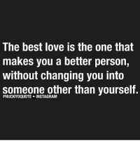Instagram, Love, and Memes: The best love is the one that  makes you a better person,  without changing you into  someone other than yourself.  PHUCKYOQUOTE INSTAGRAM