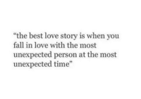 """Fall, Love, and Best: """"the best love story is when you  fall in love with the most  unexpected person at the most  unexpected time"""""""