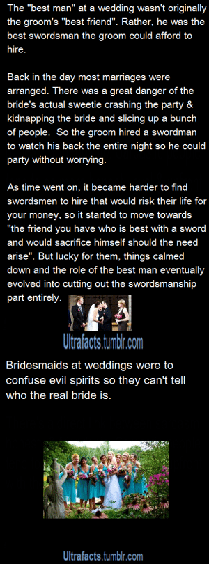 "theboneylibrarian: imaginarykangaroohorns:  francesvhale:  lordticklefish:  23devil:  ultrafacts:  Source: 1 2 If you want more facts, follow Ultrafacts  marriage is fucked up  Evil Spirit: FUCK, THERE'S 8 WOMEN ALL WEARING THE SAME COLORED DRESS AND ONE IN WHITE, FUCKING WHICH ONE IS THE DAMN BRIDE?! DAMN IT, FUCK THIS SHIT I'M OUT OF HERE  actually originally the bride and all the bridesmaids wore the exact same dress and veiled their faces heavily. Which one was exactly the bride wasn't revealed until the very last minute.   I love this so much Groom's bff: bro id die for u and ur wifeBride's bff: lets confuse the fuck out of these spirits   ""If anyone should have any reason why these two should not be wed they must first defeat the Best Man in single combat."" : The ""best man"" at a wedding wasn't originally  the groom's ""best friend"". Rather, he was the  best swordsman the groom could afford to  hire.  Back in the day most marriages were  arranged. There was a great danger of the  bride's actual sweetie crashing the party &  kidnapping the bride and slicing up a bunch  of people. So the groom hired a swordman  to watch his back the entire night so he could  party without worrying.  As time went on, it became harder to find  swordsmen to hire that would risk their life for  your money, so it started to move towards  ""the friend you have who is best with a sword  and would sacrifice himself should the need  arise"". But lucky for them, things calmed  down and the role of the best man eventually  evolved into cutting out the swordsmanship  part entirely.  Ultrafacts.turmblr.com   Bridesmaids at weddings were to  confuse evil spirits so they can't tell  who the real bride is.  Ultrafacts.tmblr.com theboneylibrarian: imaginarykangaroohorns:  francesvhale:  lordticklefish:  23devil:  ultrafacts:  Source: 1 2 If you want more facts, follow Ultrafacts  marriage is fucked up  Evil Spirit: FUCK, THERE'S 8 WOMEN ALL WEARING THE SAME COLORED DRESS AND ONE IN WHITE, FUCKING WHICH ONE IS THE DAMN BRIDE?! DAMN IT, FUCK THIS SHIT I'M OUT OF HERE  actually originally the bride and all the bridesmaids wore the exact same dress and veiled their faces heavily. Which one was exactly the bride wasn't revealed until the very last minute.   I love this so much Groom's bff: bro id die for u and ur wifeBride's bff: lets confuse the fuck out of these spirits   ""If anyone should have any reason why these two should not be wed they must first defeat the Best Man in single combat."""