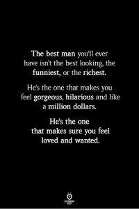 Best, Gorgeous, and Hilarious: The best man you'll ever  have isn't the best looking, the  funniest, or the richest.  He's the one that makes you  feel gorgeous, hilarious and like  a million dollars.  He's the one  that makes sure you feel  loved and wanted.  BLES