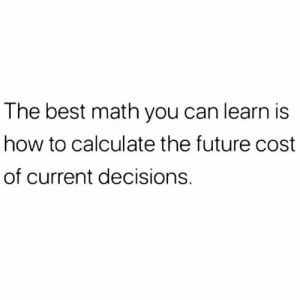 Calculate: The best math you can learn is  how to calculate the future cost  of current decisions.