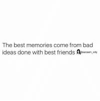 SarcasmOnly: The best memories come from bad  ideas done with best friends @sarcasm only SarcasmOnly